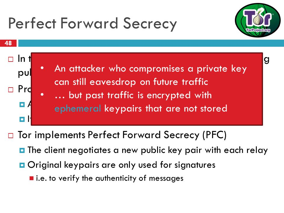 Perfect Forward Secrecy 48  In traditional mix networks, all traffic is encrypted using public/private keypairs  Problem: what happens if a private