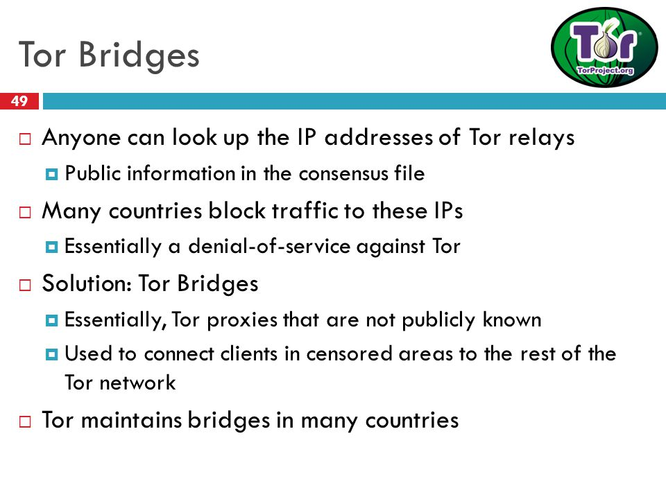 Tor Bridges 49  Anyone can look up the IP addresses of Tor relays  Public information in the consensus file  Many countries block traffic to these