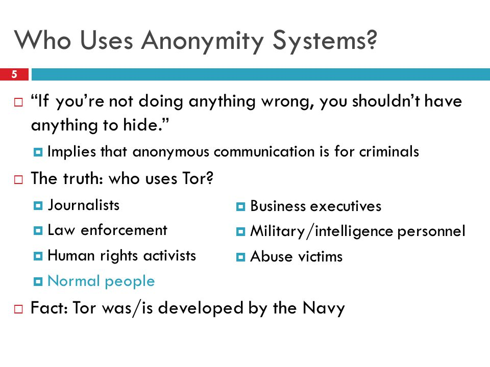 "Who Uses Anonymity Systems? 5  ""If you're not doing anything wrong, you shouldn't have anything to hide.""  Implies that anonymous communication is f"