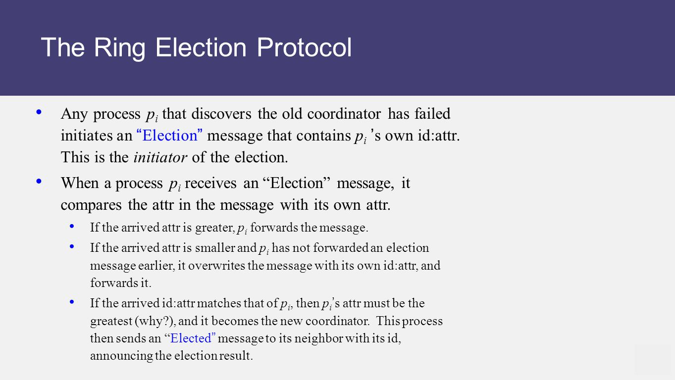 The Ring Election Protocol Any process p i that discovers the old coordinator has failed initiates an Election message that contains p i 's own id:attr.