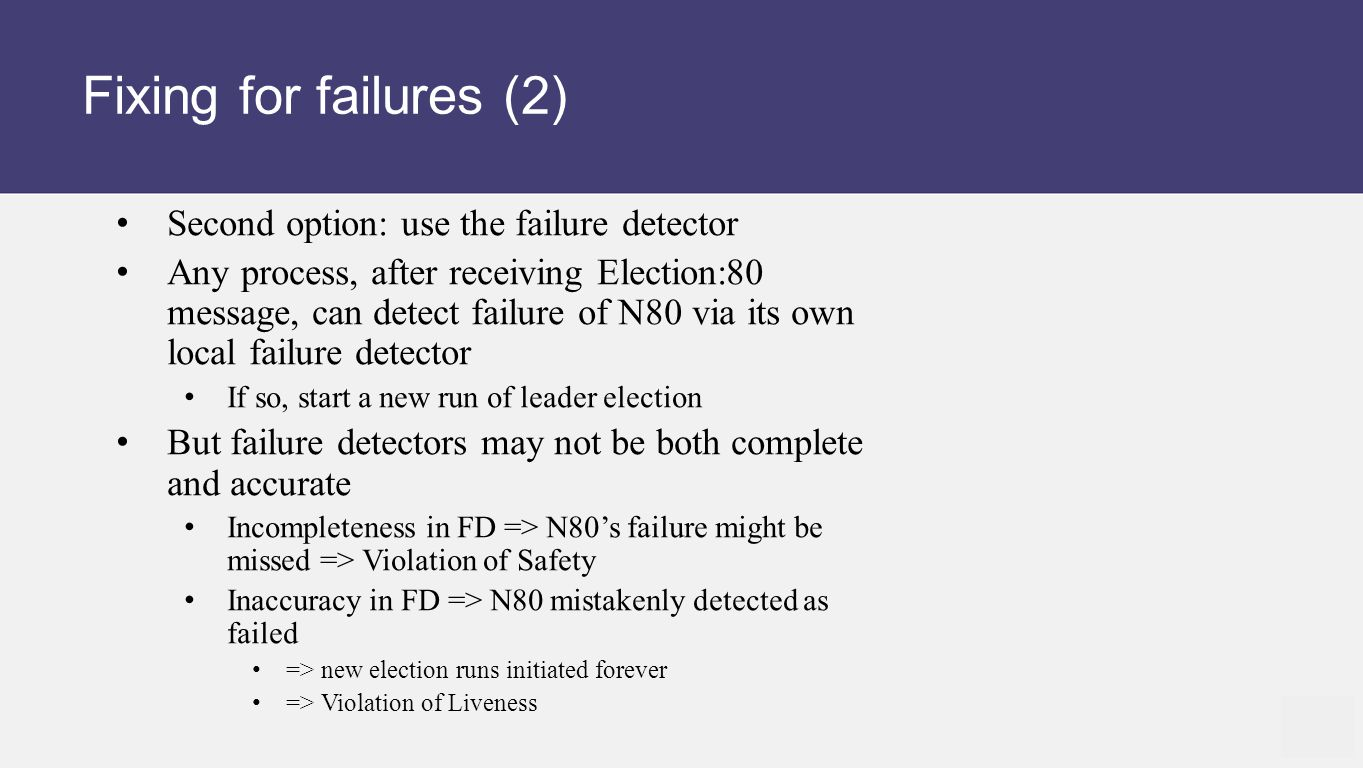 Fixing for failures (2) Second option: use the failure detector Any process, after receiving Election:80 message, can detect failure of N80 via its own local failure detector If so, start a new run of leader election But failure detectors may not be both complete and accurate Incompleteness in FD => N80's failure might be missed => Violation of Safety Inaccuracy in FD => N80 mistakenly detected as failed => new election runs initiated forever => Violation of Liveness