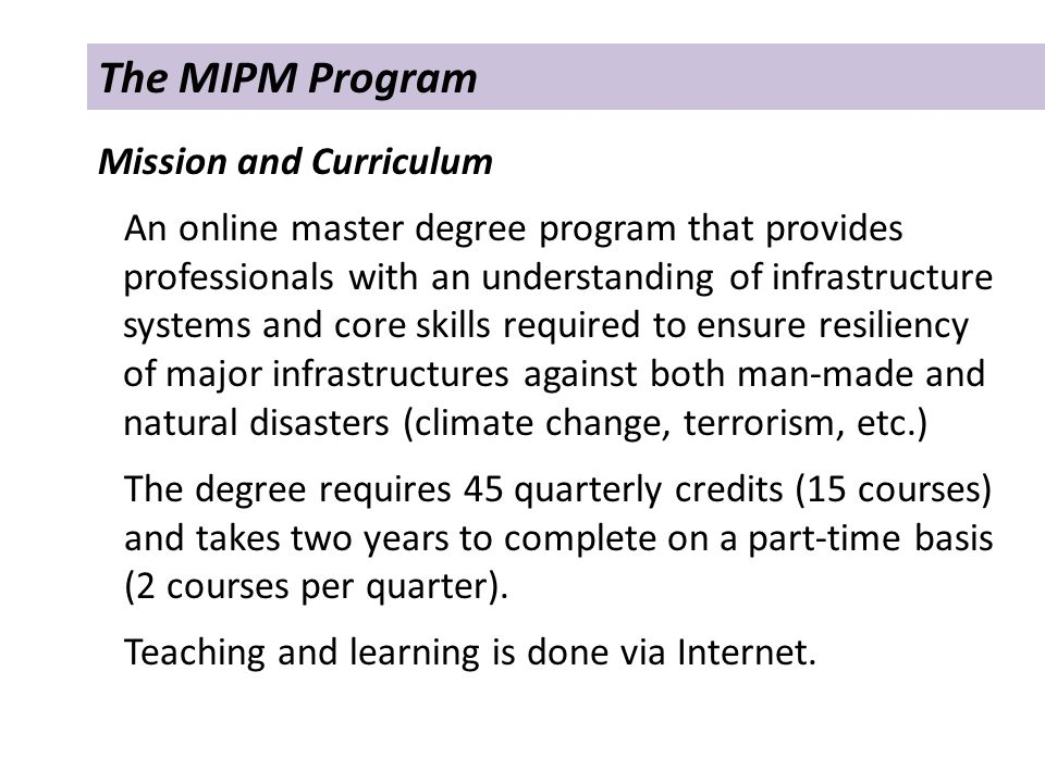 The MIPM Program Mission and Curriculum An online master degree program that provides professionals with an understanding of infrastructure systems and core skills required to ensure resiliency of major infrastructures against both man-made and natural disasters (climate change, terrorism, etc.) The degree requires 45 quarterly credits (15 courses) and takes two years to complete on a part-time basis (2 courses per quarter).