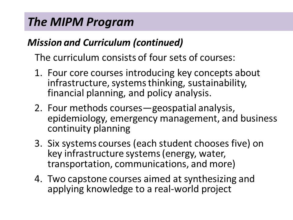 The MIPM Program Mission and Curriculum (continued) The curriculum consists of four sets of courses: 1.Four core courses introducing key concepts about infrastructure, systems thinking, sustainability, financial planning, and policy analysis.