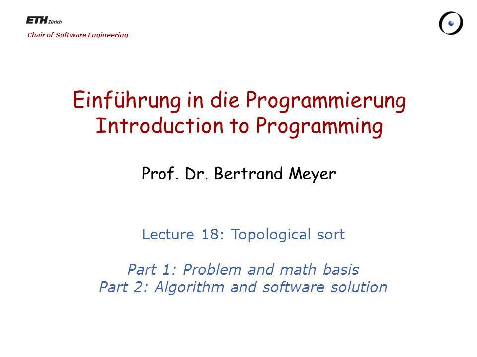 Chair of Software Engineering Einführung in die Programmierung Introduction to Programming Prof. Dr. Bertrand Meyer Lecture 18: Topological sort Part