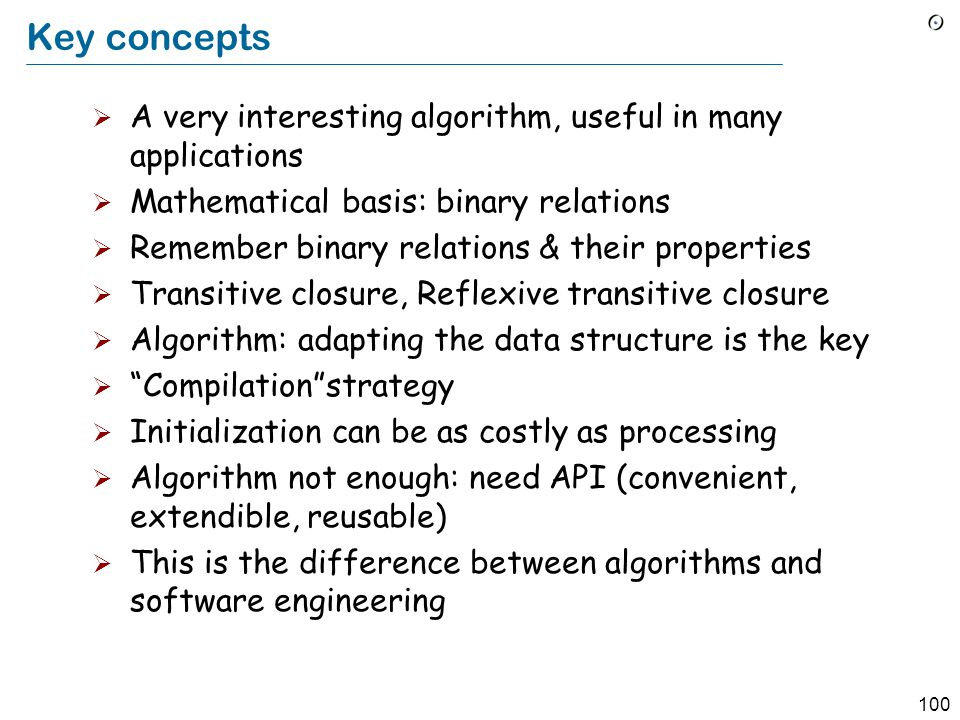 100 Key concepts  A very interesting algorithm, useful in many applications  Mathematical basis: binary relations  Remember binary relations & their properties  Transitive closure, Reflexive transitive closure  Algorithm: adapting the data structure is the key  Compilation strategy  Initialization can be as costly as processing  Algorithm not enough: need API (convenient, extendible, reusable)  This is the difference between algorithms and software engineering