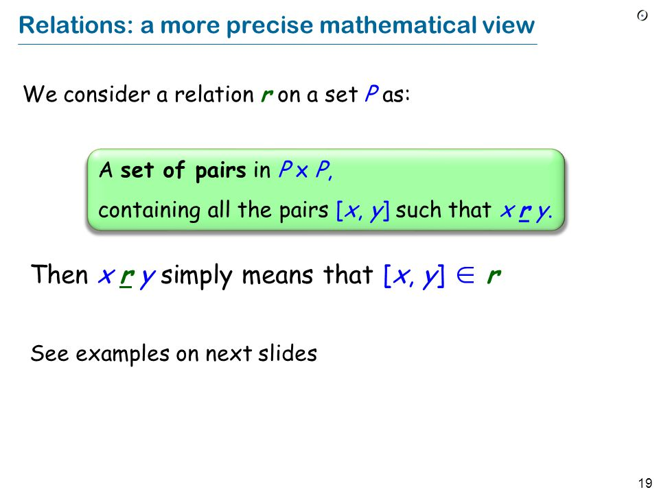 19 Relations: a more precise mathematical view We consider a relation r on a set P as: A set of pairs in P x P, containing all the pairs [x, y] such t