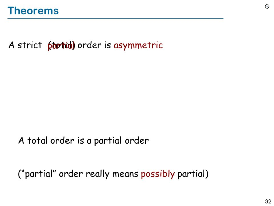 32 Theorems A strict order is asymmetric (total) partial A total order is a partial order ( partial order really means possibly partial)