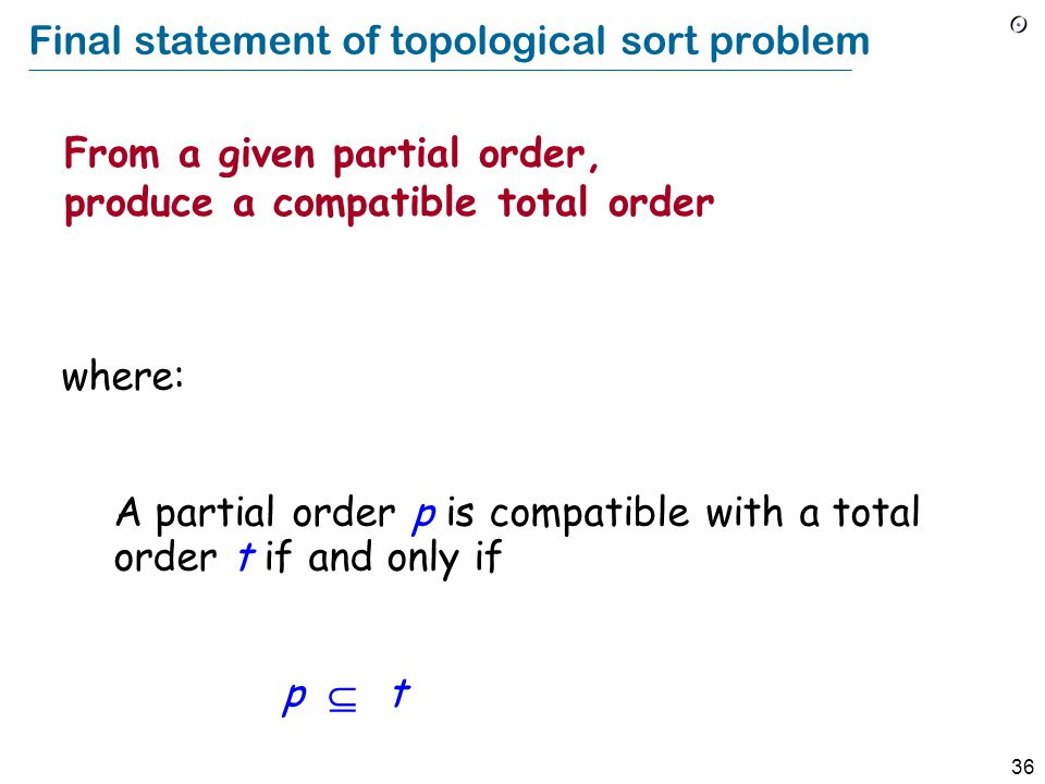 36 Final statement of topological sort problem From a given partial order, produce a compatible total order where: A partial order p is compatible with a total order t if and only if p  t