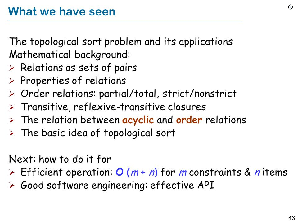 43 What we have seen The topological sort problem and its applications Mathematical background:  Relations as sets of pairs  Properties of relations