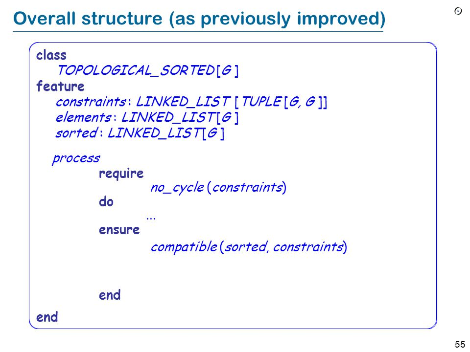 55 class TOPOLOGICAL_SORTED [G ] feature constraints : LINKED_LIST [TUPLE [G, G ]] elements : LINKED_LIST [G ] sorted : LINKED_LIST [G ] end Overall structure (as previously improved) process require no_cycle (constraints) do...