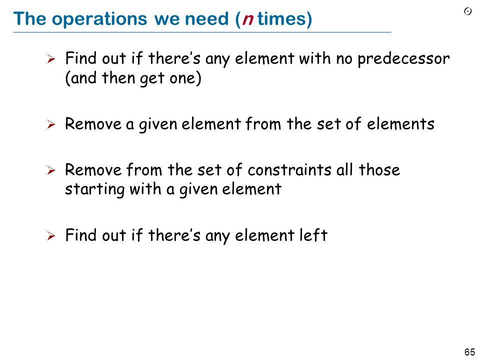 65 The operations we need (n times)  Find out if there's any element with no predecessor (and then get one)  Remove a given element from the set of elements  Remove from the set of constraints all those starting with a given element  Find out if there's any element left