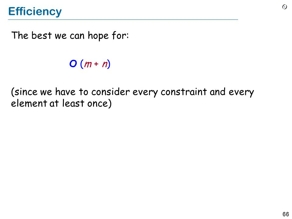 66 Efficiency The best we can hope for: O (m + n) (since we have to consider every constraint and every element at least once)