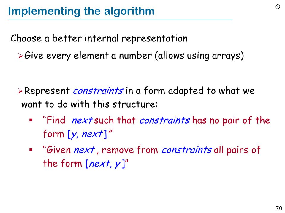 70 Implementing the algorithm Choose a better internal representation  Give every element a number (allows using arrays)  Represent constraints in a form adapted to what we want to do with this structure:  Find next such that constraints has no pair of the form [y, next ]  Given next, remove from constraints all pairs of the form [next, y ]