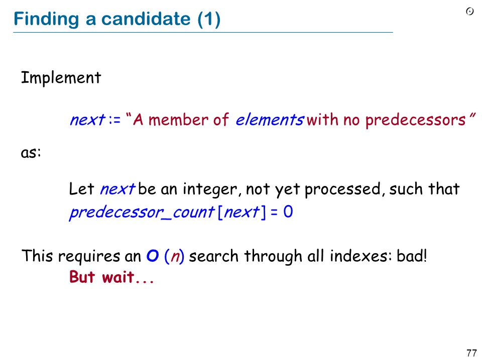77 Finding a candidate (1) Implement next := A member of elements with no predecessors as: Let next be an integer, not yet processed, such that predecessor_count [next ] = 0 This requires an O (n) search through all indexes: bad.