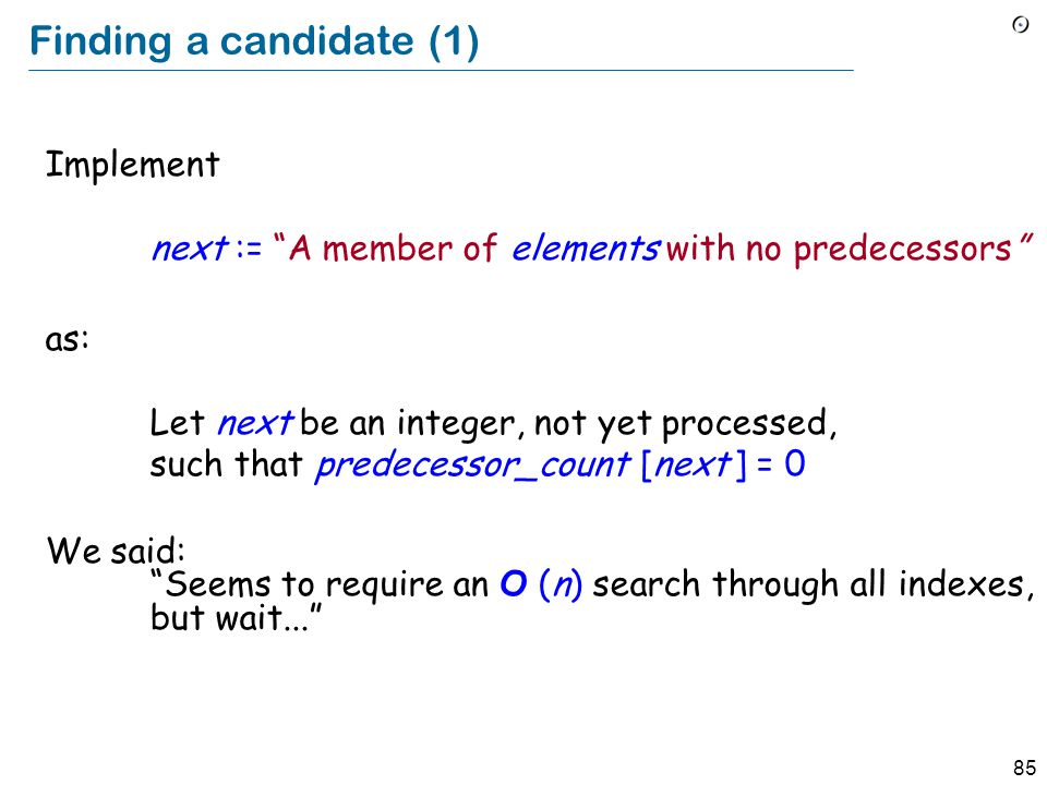 85 Finding a candidate (1) Implement next := A member of elements with no predecessors as: Let next be an integer, not yet processed, such that predecessor_count [next ] = 0 We said: Seems to require an O (n) search through all indexes, but wait...