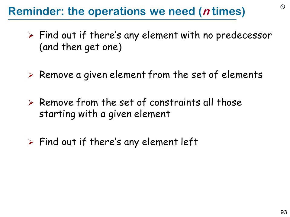 93 Reminder: the operations we need (n times)  Find out if there's any element with no predecessor (and then get one)  Remove a given element from the set of elements  Remove from the set of constraints all those starting with a given element  Find out if there's any element left