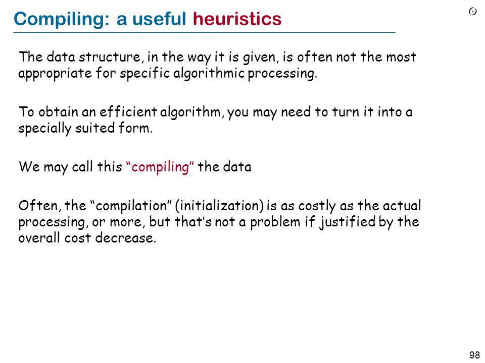 98 Compiling: a useful heuristics The data structure, in the way it is given, is often not the most appropriate for specific algorithmic processing. T