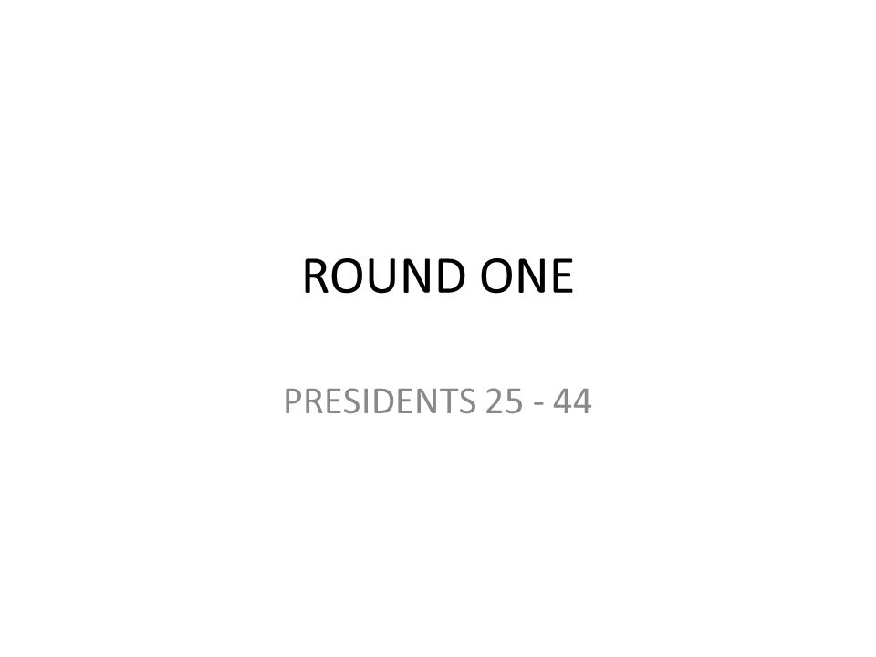 ROUND ONE PRESIDENTS 25 - 44