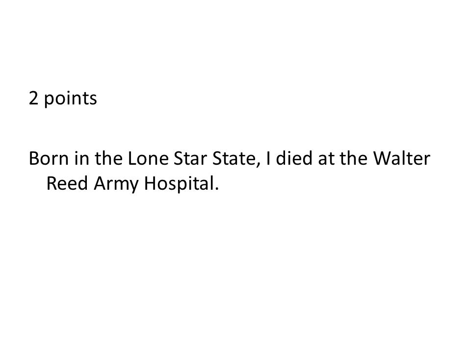 2 points Born in the Lone Star State, I died at the Walter Reed Army Hospital.
