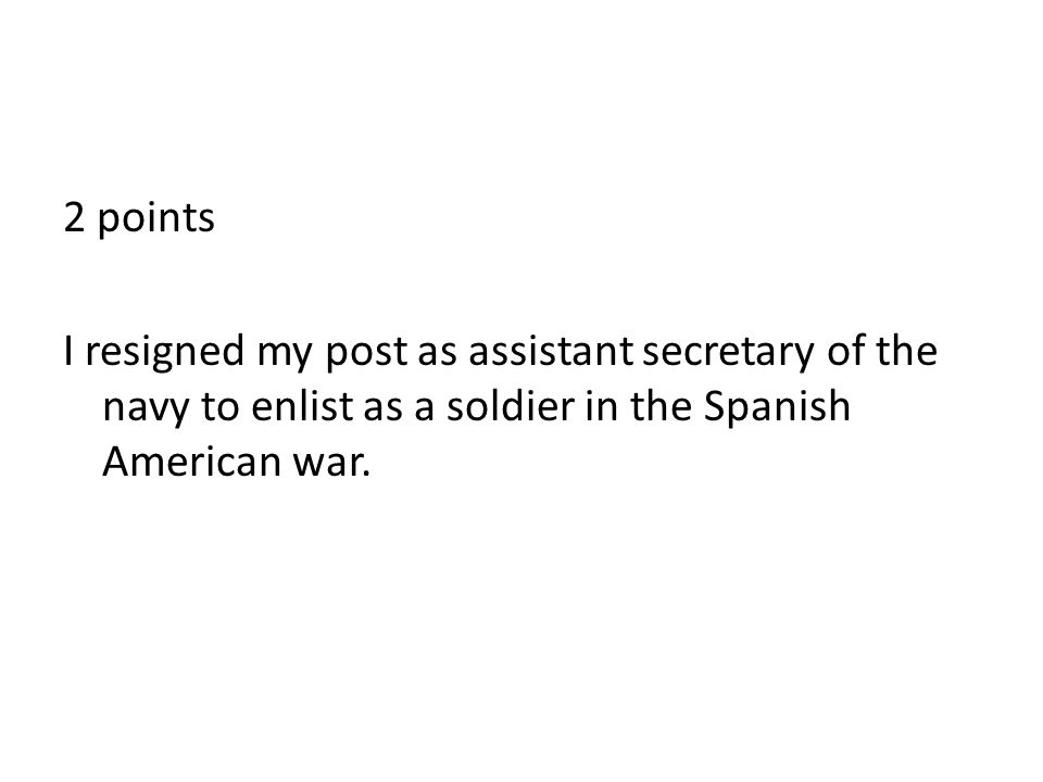 2 points I resigned my post as assistant secretary of the navy to enlist as a soldier in the Spanish American war.