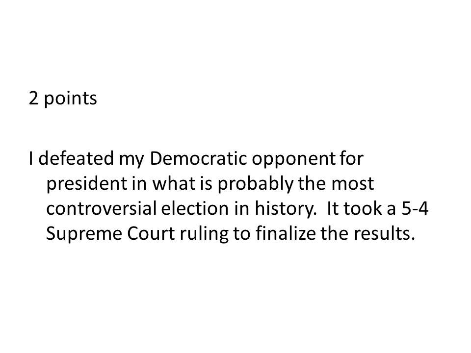 2 points I defeated my Democratic opponent for president in what is probably the most controversial election in history.