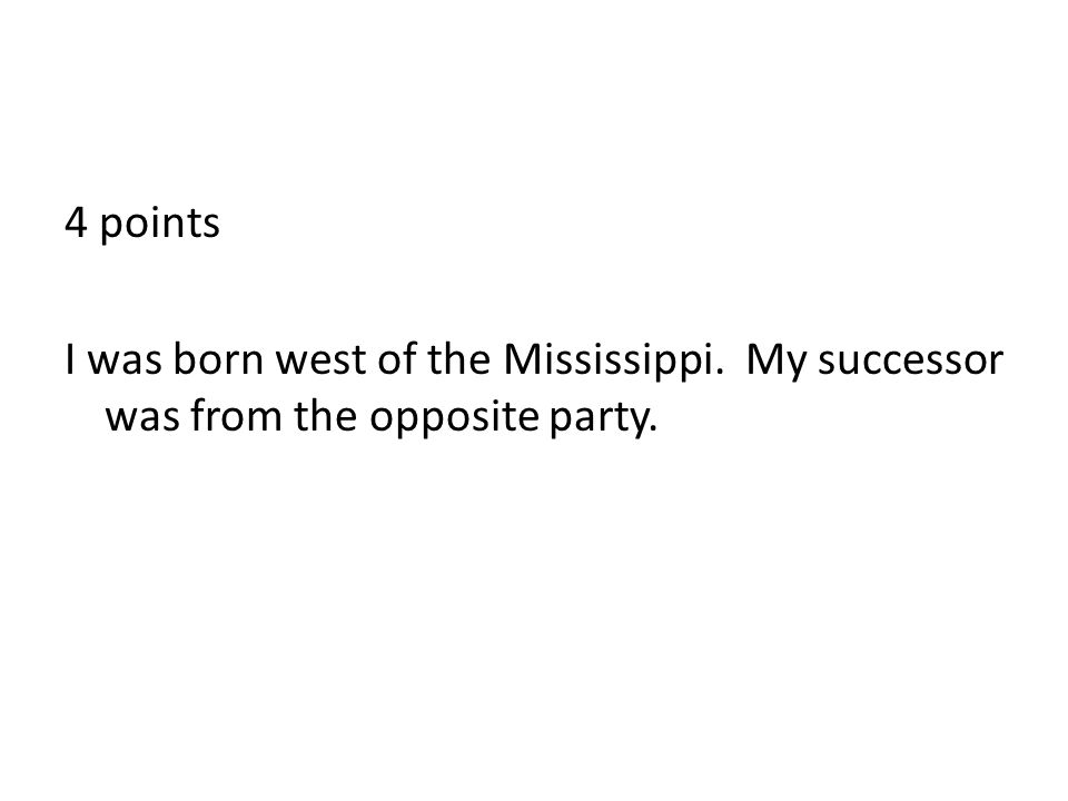 4 points I was born west of the Mississippi. My successor was from the opposite party.