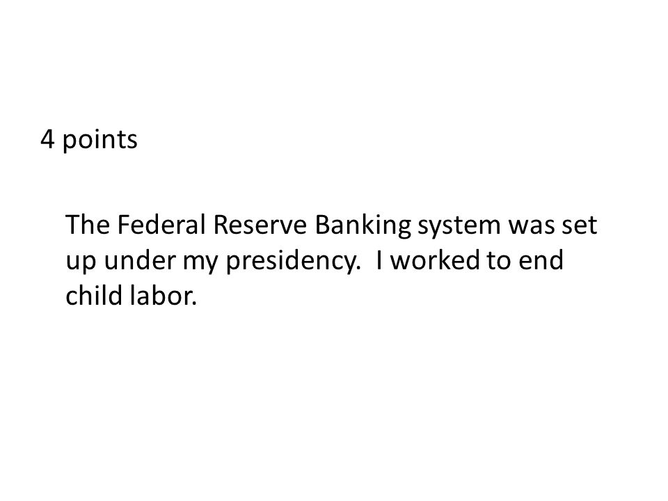 4 points The Federal Reserve Banking system was set up under my presidency.