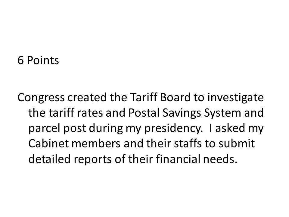 6 Points Congress created the Tariff Board to investigate the tariff rates and Postal Savings System and parcel post during my presidency.