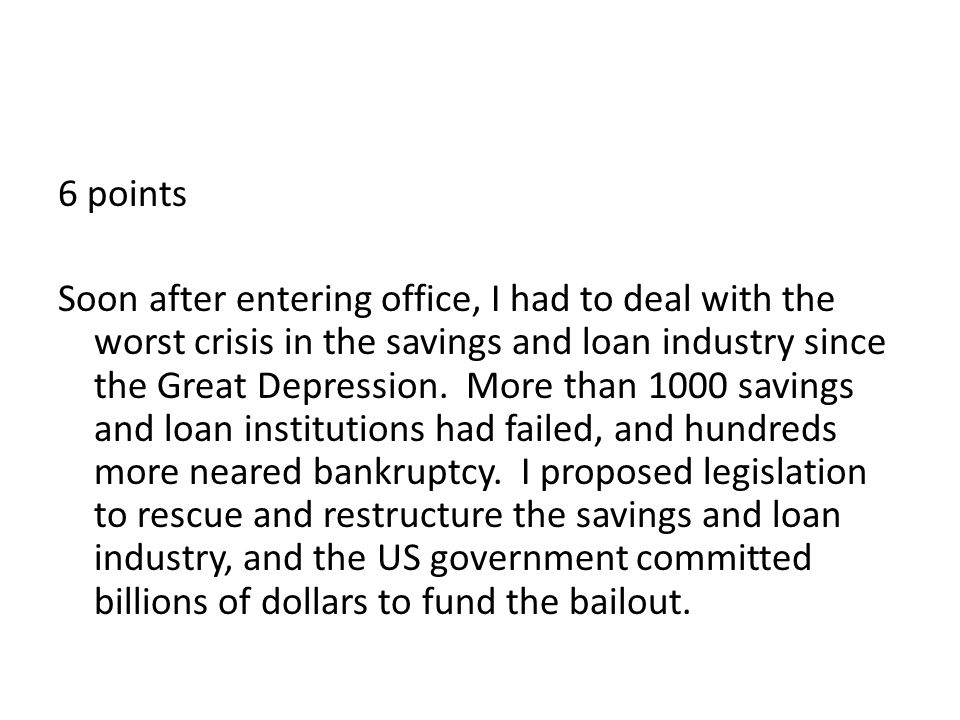 6 points Soon after entering office, I had to deal with the worst crisis in the savings and loan industry since the Great Depression.