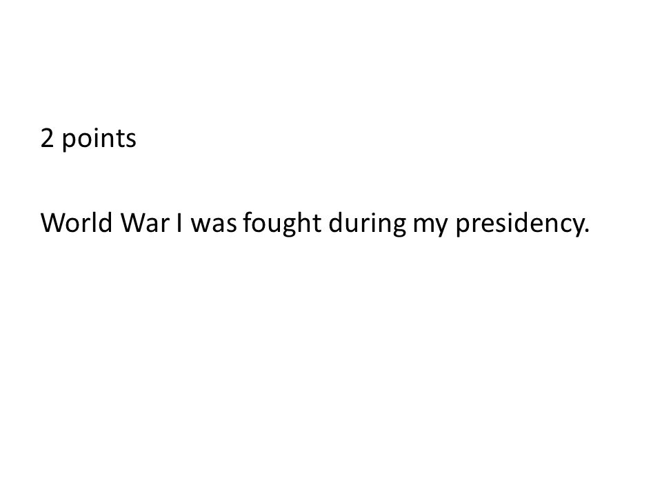 2 points World War I was fought during my presidency.