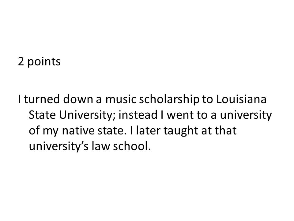 2 points I turned down a music scholarship to Louisiana State University; instead I went to a university of my native state.