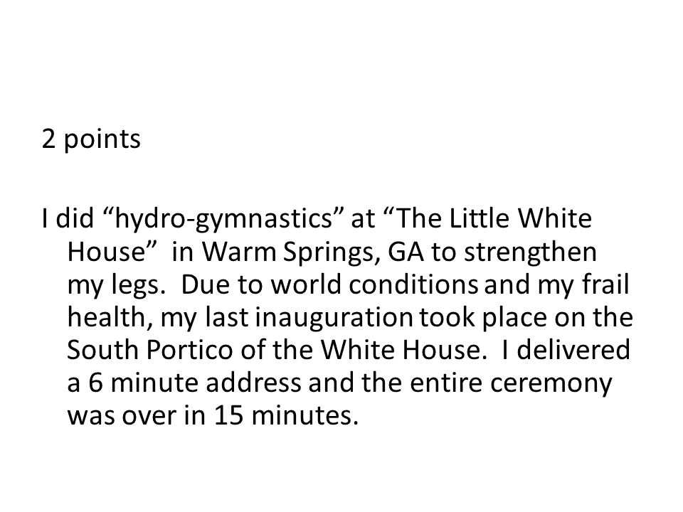 2 points I did hydro-gymnastics at The Little White House in Warm Springs, GA to strengthen my legs.