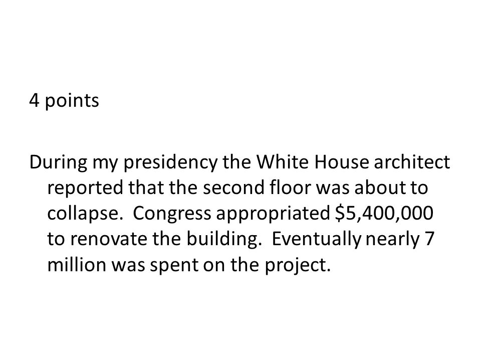 4 points During my presidency the White House architect reported that the second floor was about to collapse.