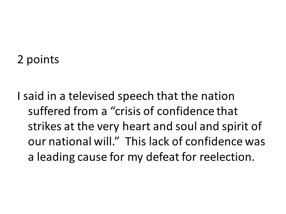 2 points I said in a televised speech that the nation suffered from a crisis of confidence that strikes at the very heart and soul and spirit of our national will. This lack of confidence was a leading cause for my defeat for reelection.