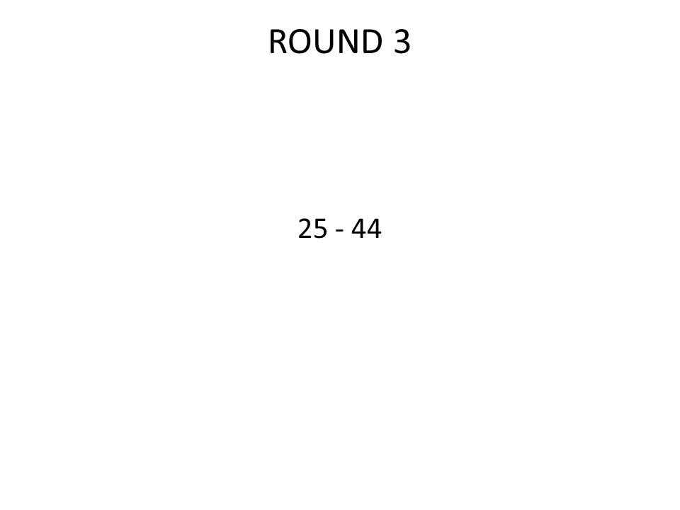 ROUND 3 25 - 44