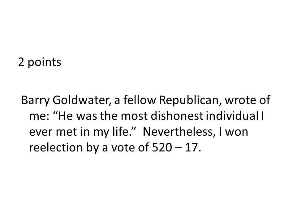 2 points Barry Goldwater, a fellow Republican, wrote of me: He was the most dishonest individual I ever met in my life. Nevertheless, I won reelection by a vote of 520 – 17.