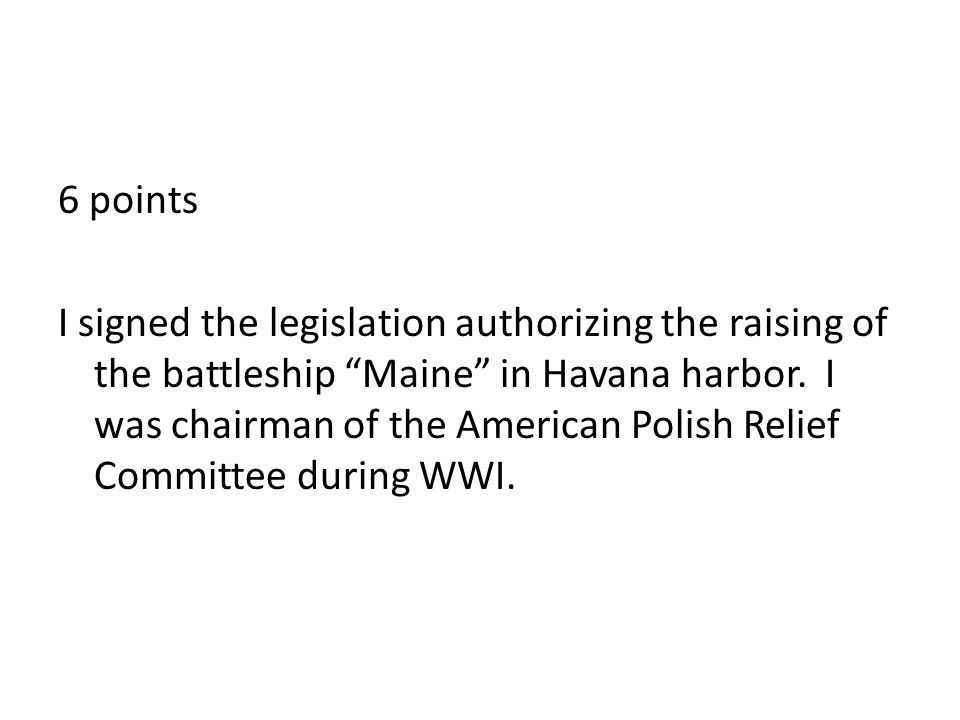 6 points I signed the legislation authorizing the raising of the battleship Maine in Havana harbor.