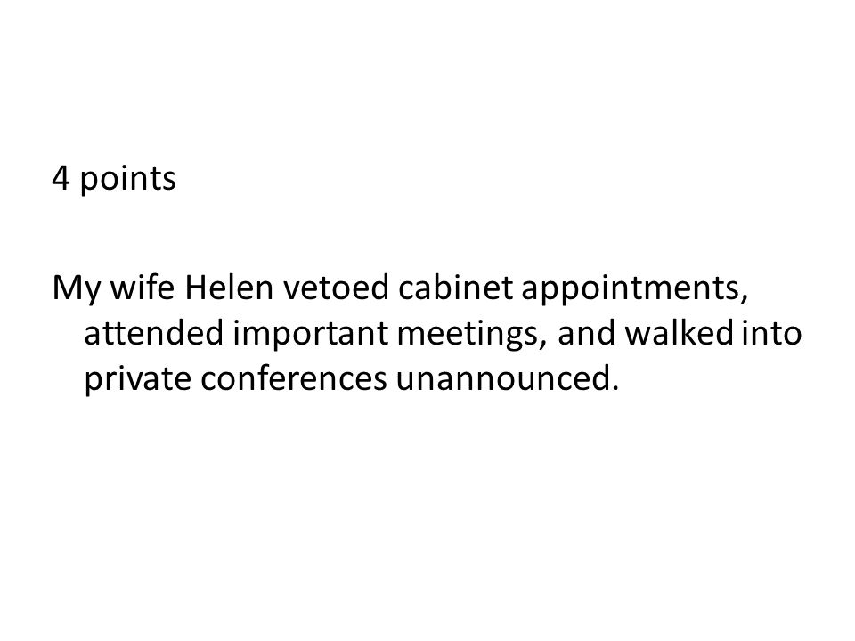 4 points My wife Helen vetoed cabinet appointments, attended important meetings, and walked into private conferences unannounced.
