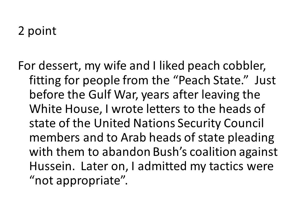 2 point For dessert, my wife and I liked peach cobbler, fitting for people from the Peach State. Just before the Gulf War, years after leaving the White House, I wrote letters to the heads of state of the United Nations Security Council members and to Arab heads of state pleading with them to abandon Bush's coalition against Hussein.