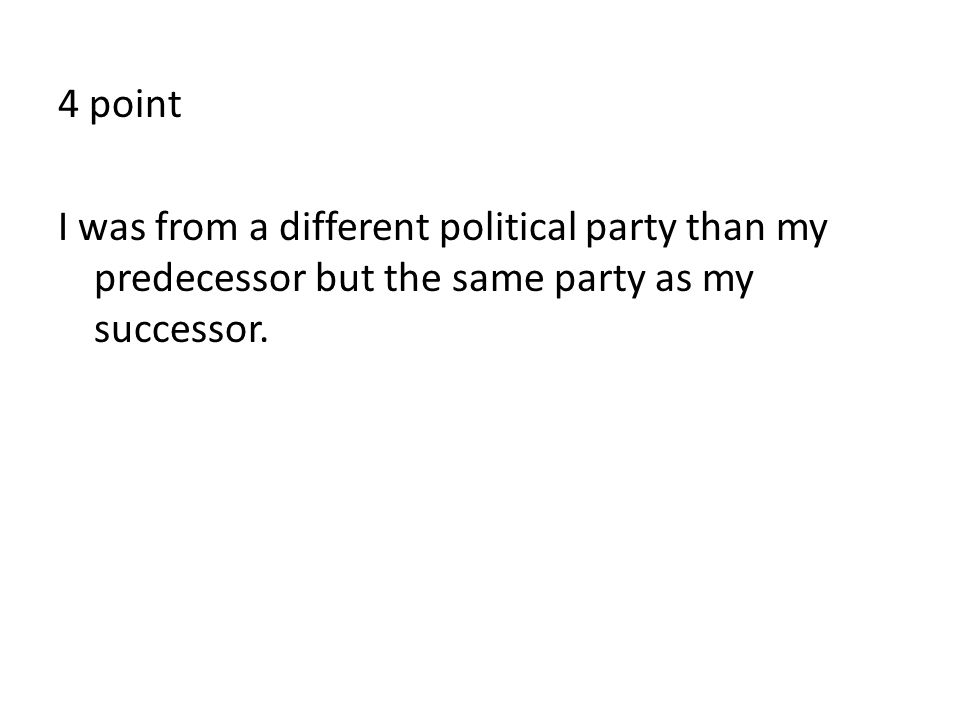 4 point I was from a different political party than my predecessor but the same party as my successor.