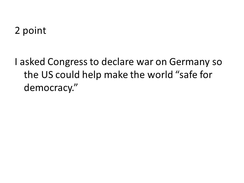 2 point I asked Congress to declare war on Germany so the US could help make the world safe for democracy.