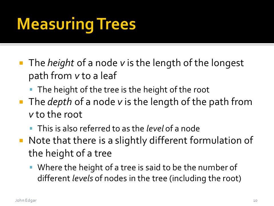  The height of a node v is the length of the longest path from v to a leaf  The height of the tree is the height of the root  The depth of a node v is the length of the path from v to the root  This is also referred to as the level of a node  Note that there is a slightly different formulation of the height of a tree  Where the height of a tree is said to be the number of different levels of nodes in the tree (including the root) 10