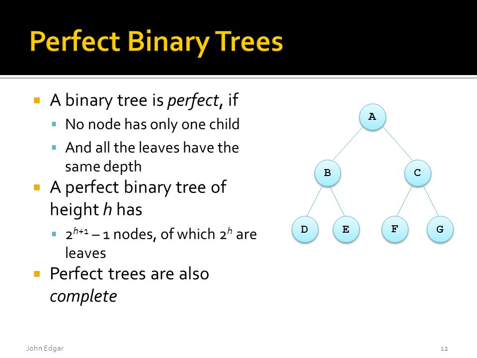 John Edgar  A binary tree is perfect, if  No node has only one child  And all the leaves have the same depth  A perfect binary tree of height h has  2 h+1 – 1 nodes, of which 2 h are leaves  Perfect trees are also complete 12 A BC GDE F