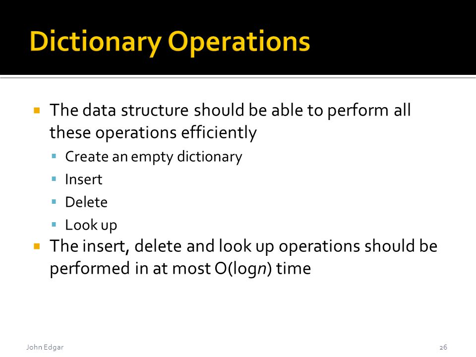 John Edgar  The data structure should be able to perform all these operations efficiently  Create an empty dictionary  Insert  Delete  Look up  The insert, delete and look up operations should be performed in at most O(logn) time 26