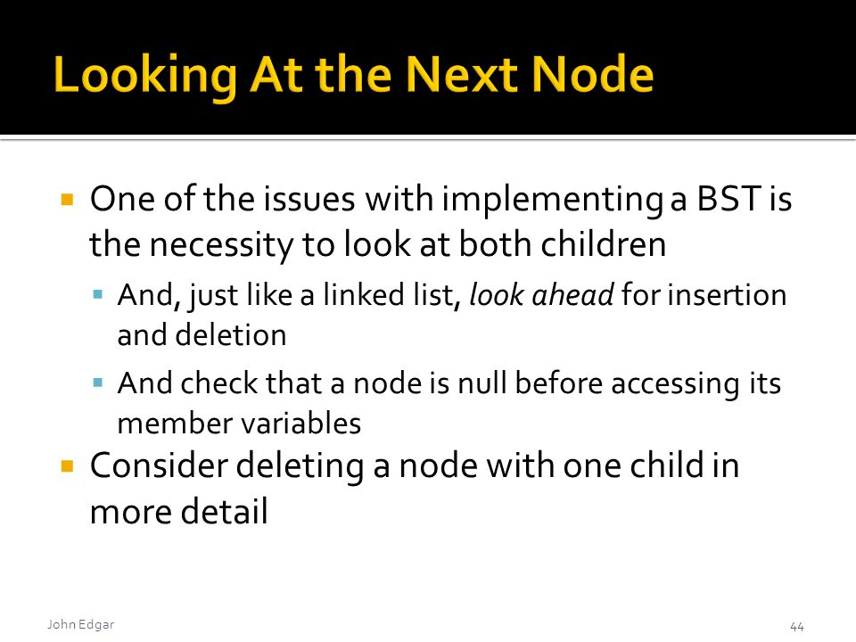 John Edgar  One of the issues with implementing a BST is the necessity to look at both children  And, just like a linked list, look ahead for insertion and deletion  And check that a node is null before accessing its member variables  Consider deleting a node with one child in more detail 44
