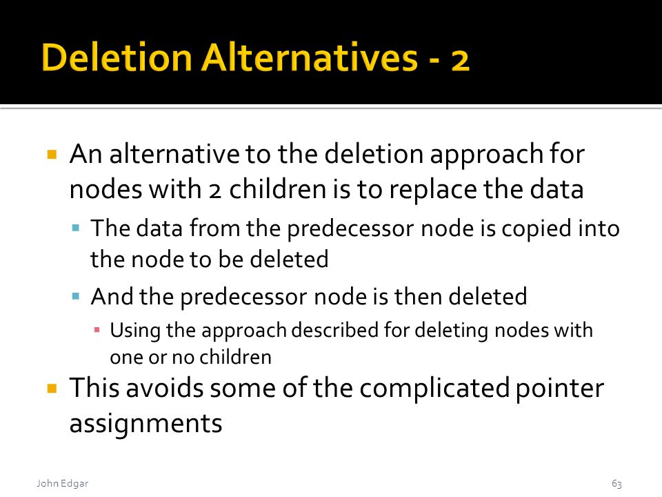 John Edgar  An alternative to the deletion approach for nodes with 2 children is to replace the data  The data from the predecessor node is copied into the node to be deleted  And the predecessor node is then deleted ▪ Using the approach described for deleting nodes with one or no children  This avoids some of the complicated pointer assignments 63