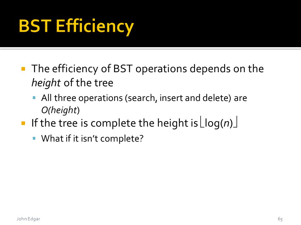 John Edgar  The efficiency of BST operations depends on the height of the tree  All three operations (search, insert and delete) are O(height)  If the tree is complete the height is  log(n)   What if it isn't complete.