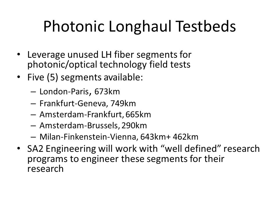 Photonic Longhaul Testbeds Leverage unused LH fiber segments for photonic/optical technology field tests Five (5) segments available: – London-Paris, 673km – Frankfurt-Geneva, 749km – Amsterdam-Frankfurt, 665km – Amsterdam-Brussels, 290km – Milan-Finkenstein-Vienna, 643km+ 462km SA2 Engineering will work with well defined research programs to engineer these segments for their research