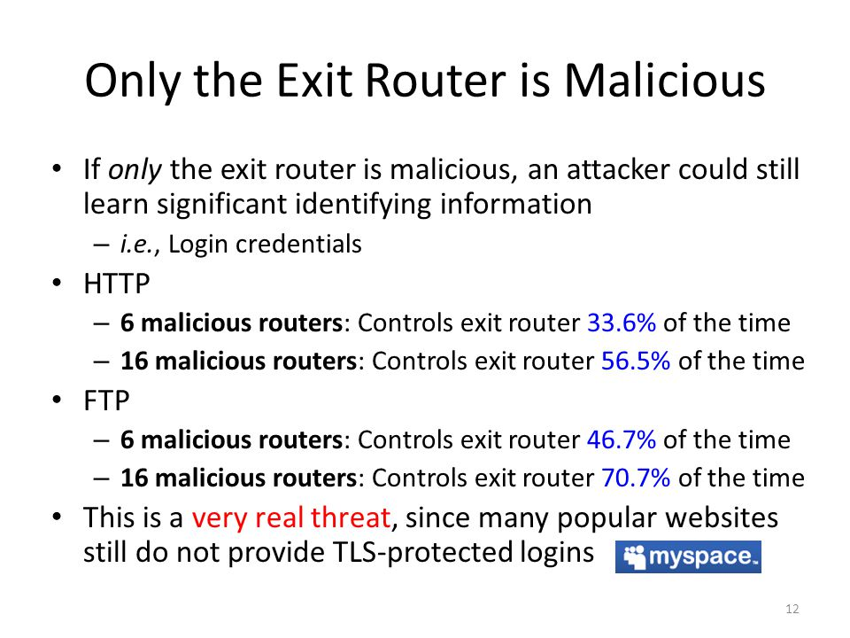 Only the Exit Router is Malicious If only the exit router is malicious, an attacker could still learn significant identifying information – i.e., Login credentials HTTP – 6 malicious routers: Controls exit router 33.6% of the time – 16 malicious routers: Controls exit router 56.5% of the time FTP – 6 malicious routers: Controls exit router 46.7% of the time – 16 malicious routers: Controls exit router 70.7% of the time This is a very real threat, since many popular websites still do not provide TLS-protected logins 12