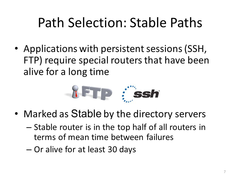 Applications with persistent sessions (SSH, FTP) require special routers that have been alive for a long time Marked as Stable by the directory servers – Stable router is in the top half of all routers in terms of mean time between failures – Or alive for at least 30 days Path Selection: Stable Paths 7